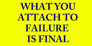 What you attach to failure is final
